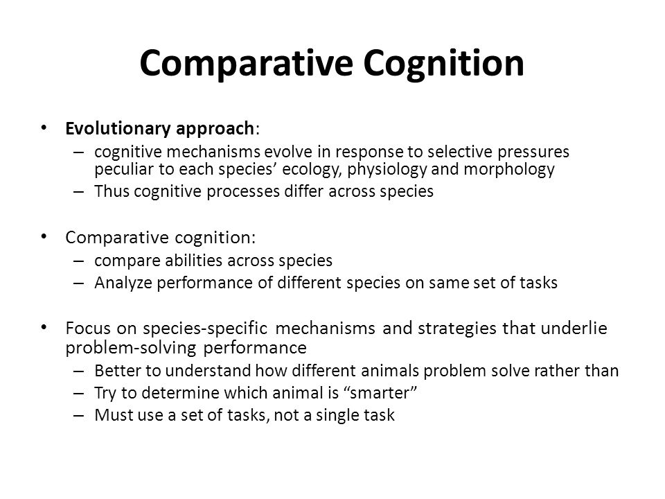 Comparative Cognition Evolutionary approach: – cognitive mechanisms evolve in response to selective pressures peculiar to each species' ecology, physi
