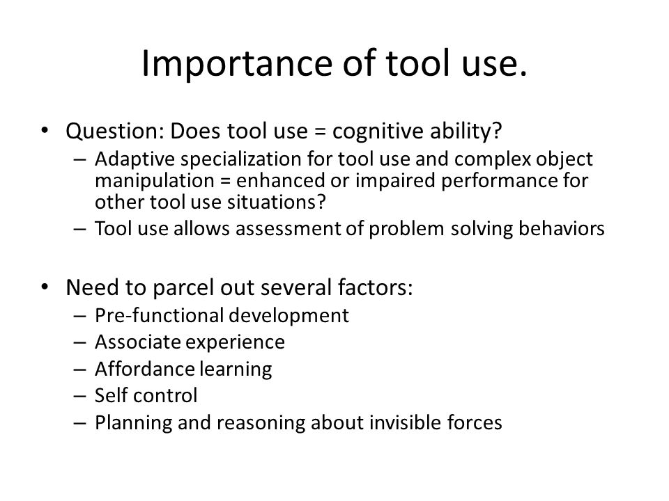 Importance of tool use. Question: Does tool use = cognitive ability? – Adaptive specialization for tool use and complex object manipulation = enhanced