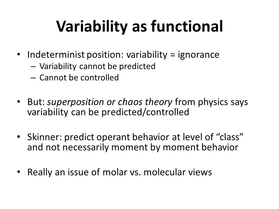 Variability as functional Indeterminist position: variability = ignorance – Variability cannot be predicted – Cannot be controlled But: superposition or chaos theory from physics says variability can be predicted/controlled Skinner: predict operant behavior at level of class and not necessarily moment by moment behavior Really an issue of molar vs.