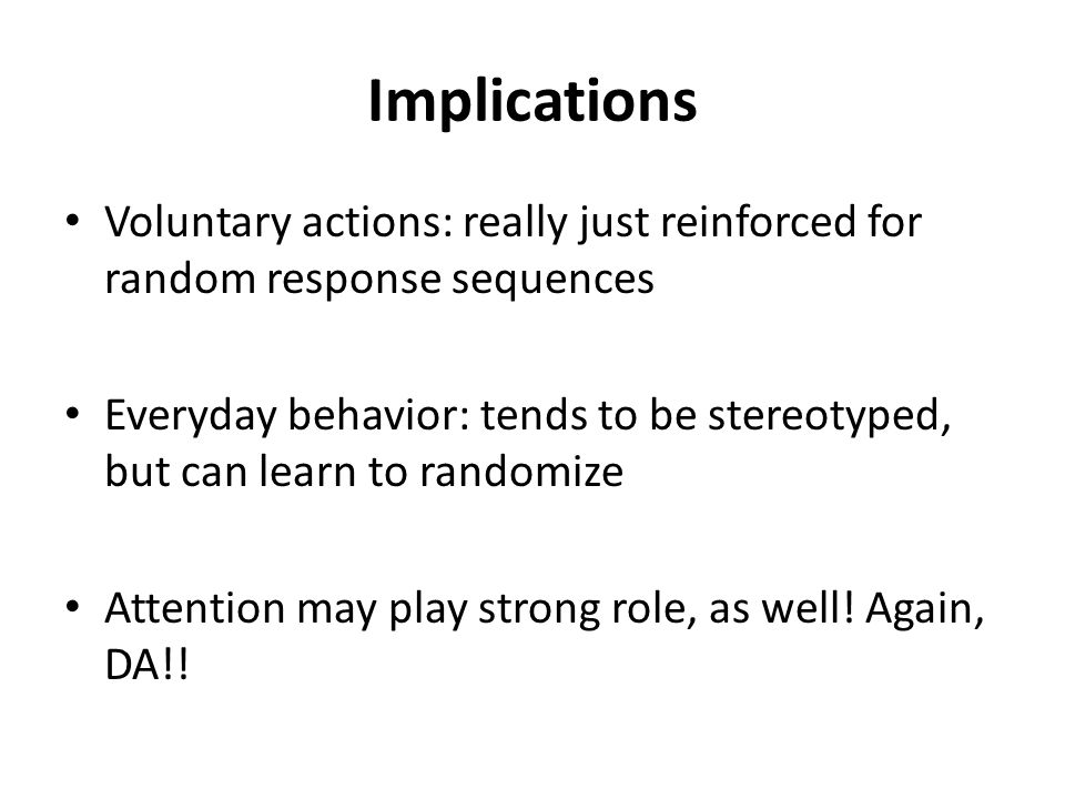Implications Voluntary actions: really just reinforced for random response sequences Everyday behavior: tends to be stereotyped, but can learn to randomize Attention may play strong role, as well.