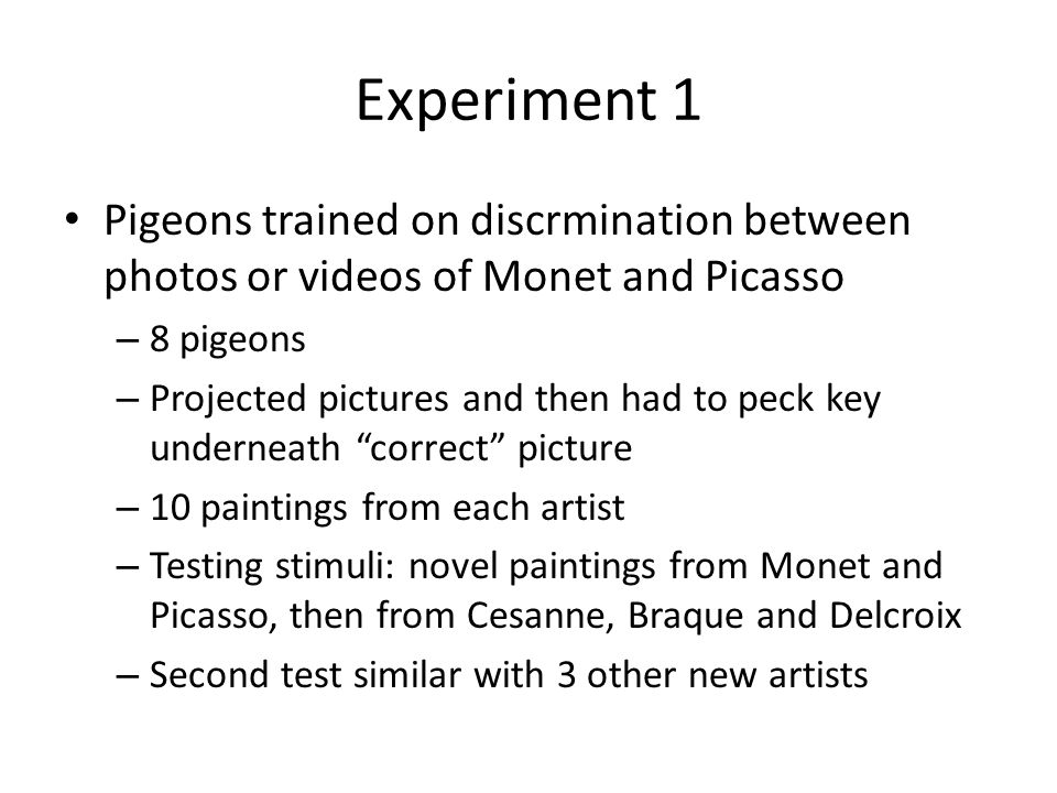 Experiment 1 Pigeons trained on discrmination between photos or videos of Monet and Picasso – 8 pigeons – Projected pictures and then had to peck key underneath correct picture – 10 paintings from each artist – Testing stimuli: novel paintings from Monet and Picasso, then from Cesanne, Braque and Delcroix – Second test similar with 3 other new artists