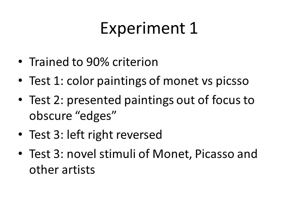 Experiment 1 Trained to 90% criterion Test 1: color paintings of monet vs picsso Test 2: presented paintings out of focus to obscure edges Test 3: left right reversed Test 3: novel stimuli of Monet, Picasso and other artists