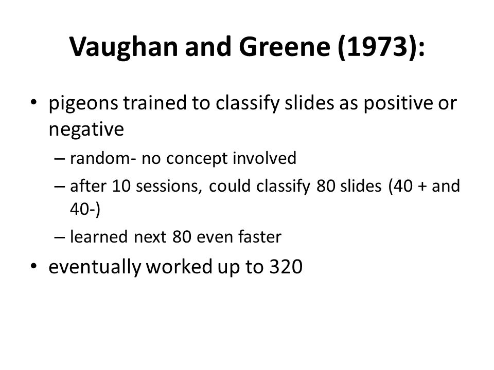 Vaughan and Greene (1973): pigeons trained to classify slides as positive or negative – random- no concept involved – after 10 sessions, could classif