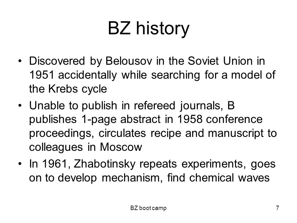 BZ boot camp7 BZ history Discovered by Belousov in the Soviet Union in 1951 accidentally while searching for a model of the Krebs cycle Unable to publish in refereed journals, B publishes 1-page abstract in 1958 conference proceedings, circulates recipe and manuscript to colleagues in Moscow In 1961, Zhabotinsky repeats experiments, goes on to develop mechanism, find chemical waves