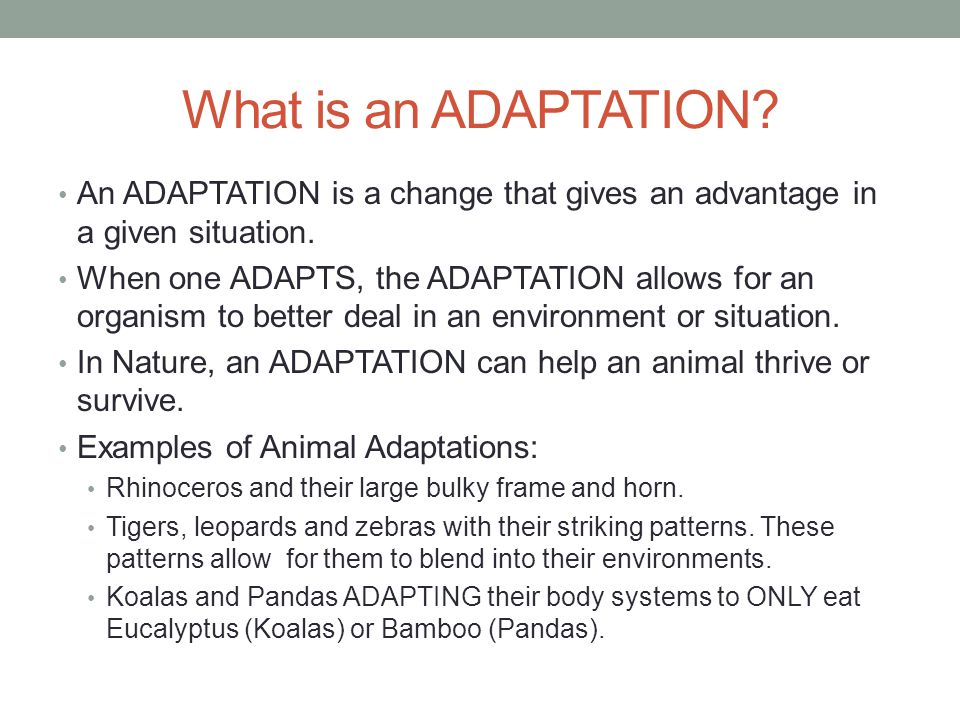 What is an ADAPTATION? An ADAPTATION is a change that gives an advantage in a given situation. When one ADAPTS, the ADAPTATION allows for an organism