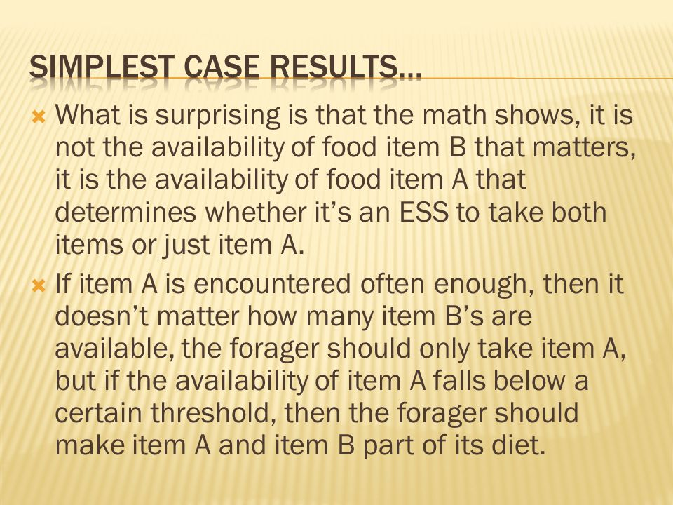  What is surprising is that the math shows, it is not the availability of food item B that matters, it is the availability of food item A that determines whether it's an ESS to take both items or just item A.