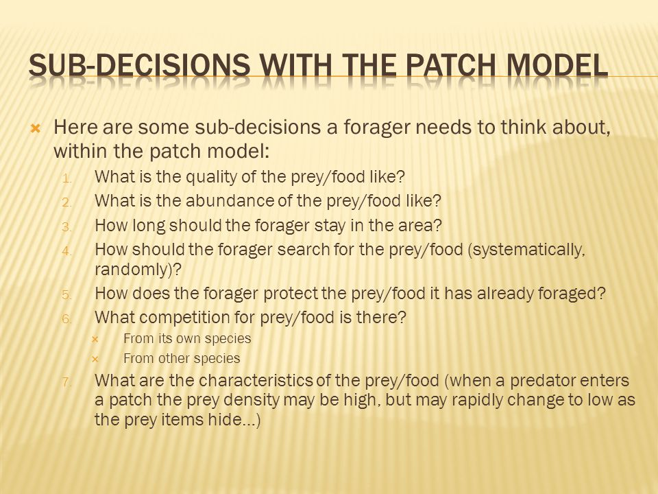  Here are some sub-decisions a forager needs to think about, within the patch model: 1.