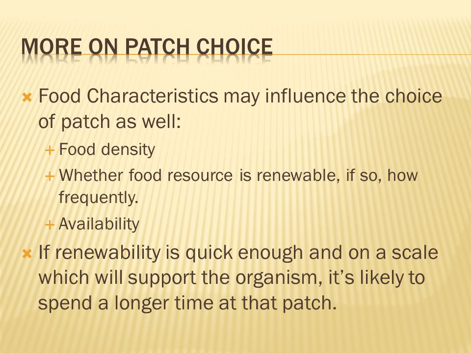  Food Characteristics may influence the choice of patch as well:  Food density  Whether food resource is renewable, if so, how frequently.