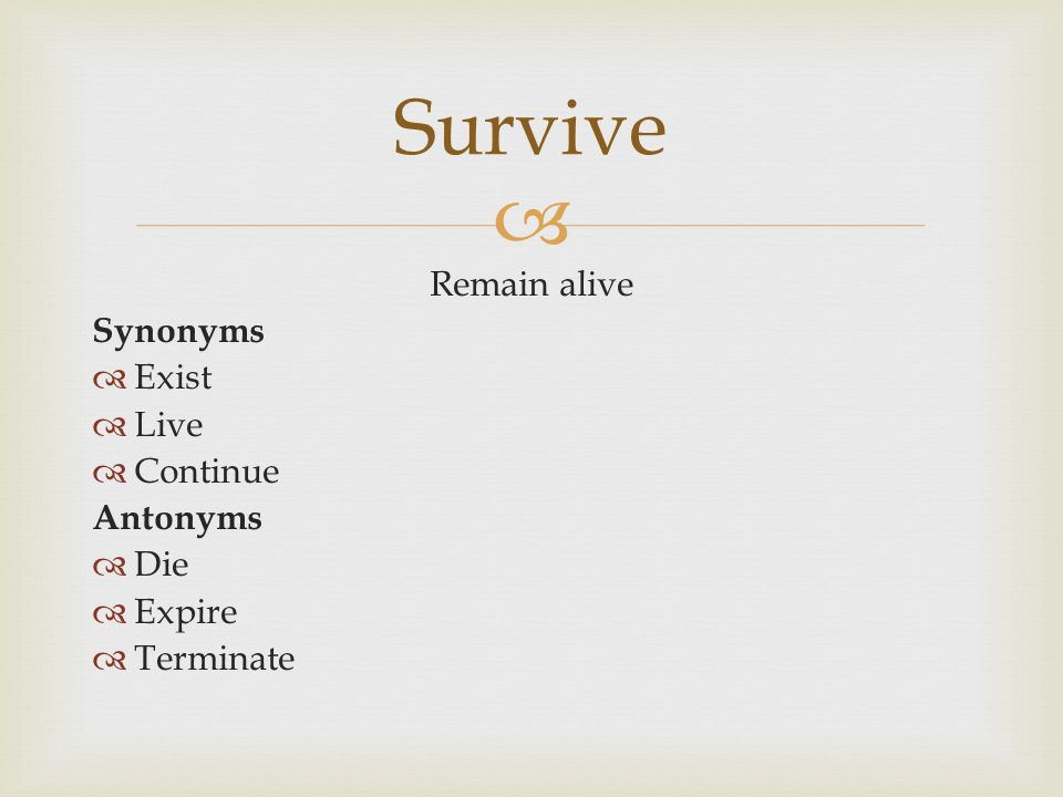  Remain alive Synonyms  Exist  Live  Continue Antonyms  Die  Expire  Terminate Survive