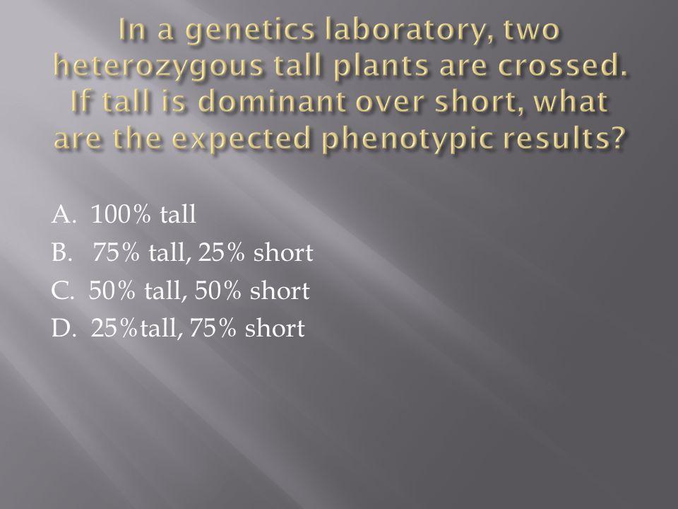 A. 100% tall B. 75% tall, 25% short C. 50% tall, 50% short D. 25%tall, 75% short