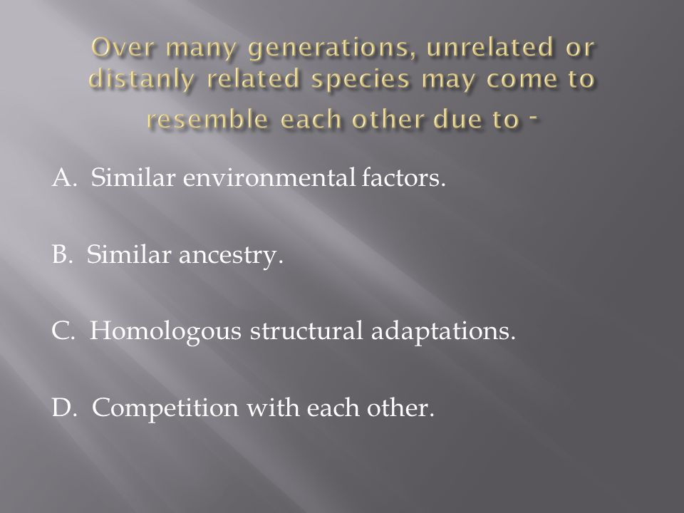 A. Similar environmental factors. B. Similar ancestry. C. Homologous structural adaptations. D. Competition with each other.