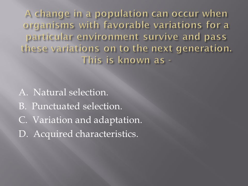 A. Natural selection. B. Punctuated selection. C. Variation and adaptation. D. Acquired characteristics.