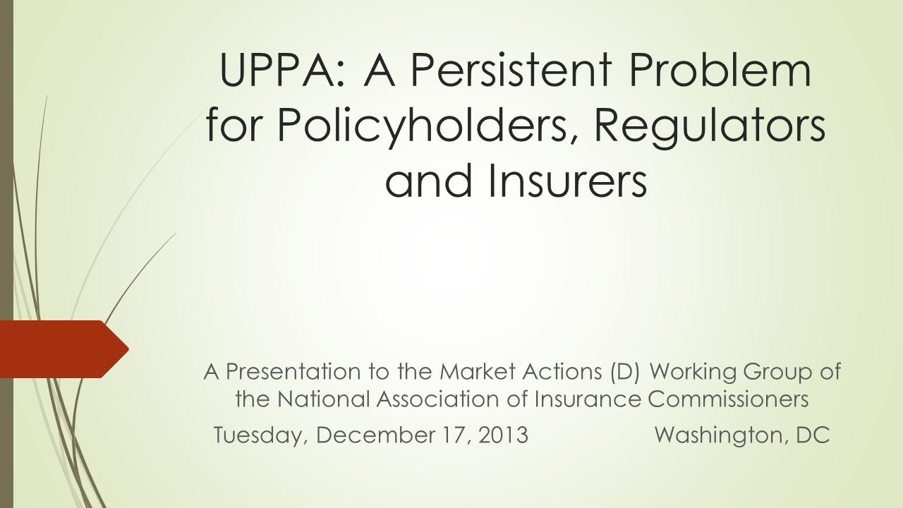 UPPA: A Persistent Problem for Policyholders, Regulators and Insurers A Presentation to the Market Actions (D) Working Group of the National Association of Insurance Commissioners Tuesday, December 17, 2013 Washington, DC