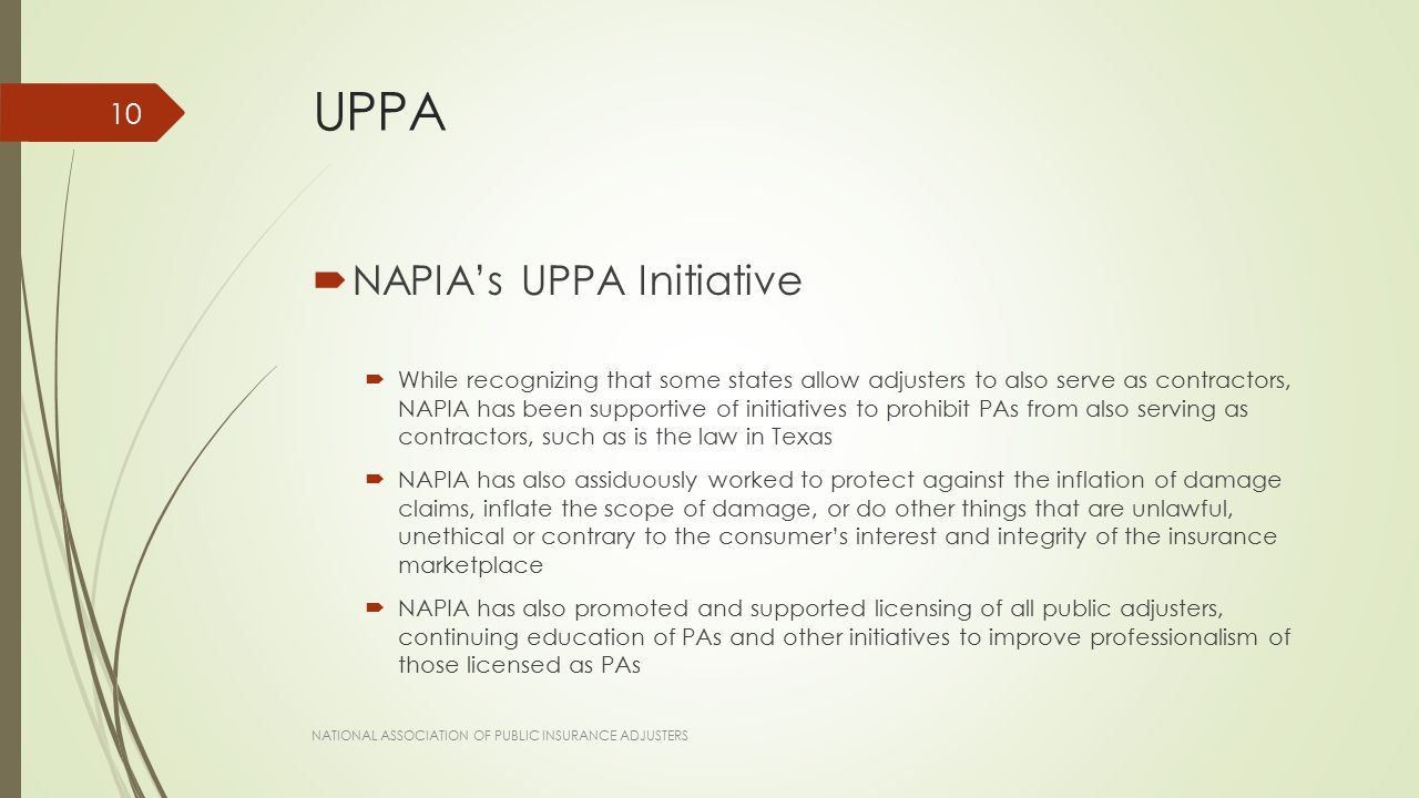 UPPA  NAPIA's UPPA Initiative  While recognizing that some states allow adjusters to also serve as contractors, NAPIA has been supportive of initiatives to prohibit PAs from also serving as contractors, such as is the law in Texas  NAPIA has also assiduously worked to protect against the inflation of damage claims, inflate the scope of damage, or do other things that are unlawful, unethical or contrary to the consumer's interest and integrity of the insurance marketplace  NAPIA has also promoted and supported licensing of all public adjusters, continuing education of PAs and other initiatives to improve professionalism of those licensed as PAs NATIONAL ASSOCIATION OF PUBLIC INSURANCE ADJUSTERS 10
