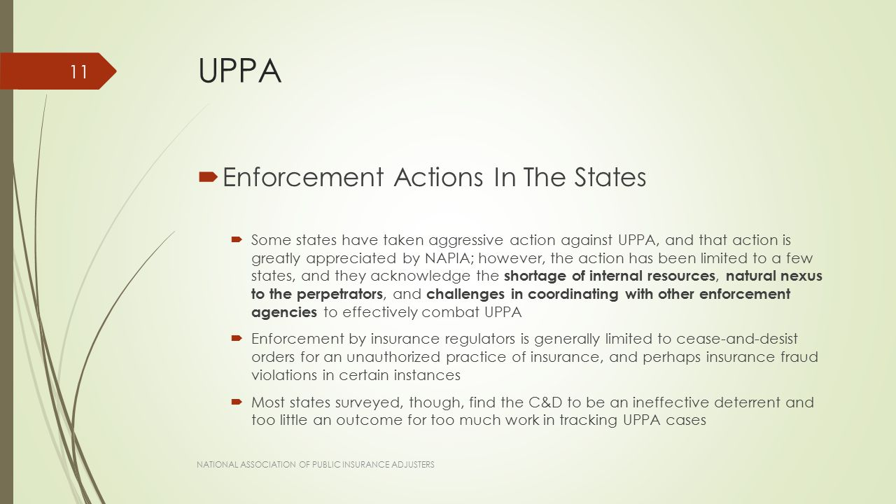 UPPA  Enforcement Actions In The States  Some states have taken aggressive action against UPPA, and that action is greatly appreciated by NAPIA; however, the action has been limited to a few states, and they acknowledge the shortage of internal resources, natural nexus to the perpetrators, and challenges in coordinating with other enforcement agencies to effectively combat UPPA  Enforcement by insurance regulators is generally limited to cease-and-desist orders for an unauthorized practice of insurance, and perhaps insurance fraud violations in certain instances  Most states surveyed, though, find the C&D to be an ineffective deterrent and too little an outcome for too much work in tracking UPPA cases NATIONAL ASSOCIATION OF PUBLIC INSURANCE ADJUSTERS 11