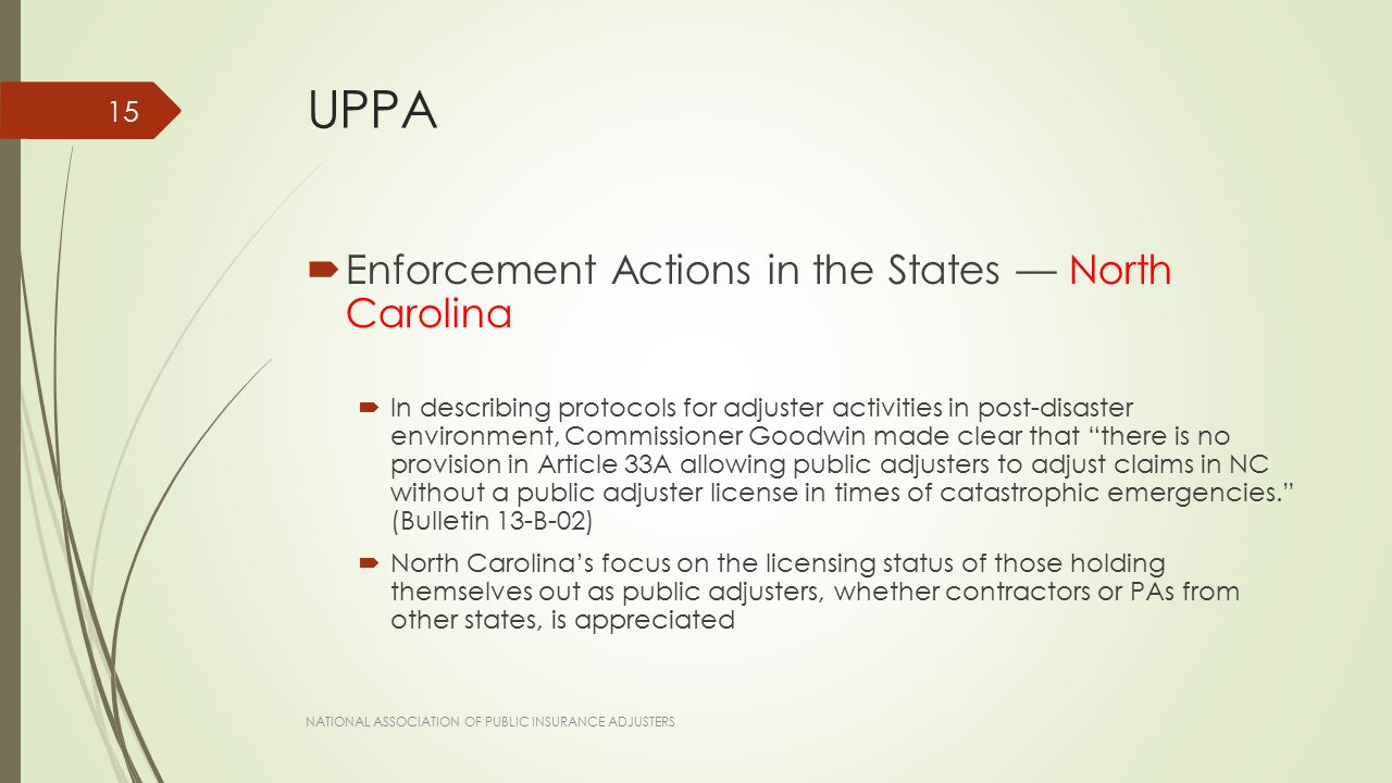 UPPA  Enforcement Actions in the States — North Carolina  In describing protocols for adjuster activities in post-disaster environment, Commissioner Goodwin made clear that there is no provision in Article 33A allowing public adjusters to adjust claims in NC without a public adjuster license in times of catastrophic emergencies. (Bulletin 13-B-02)  North Carolina's focus on the licensing status of those holding themselves out as public adjusters, whether contractors or PAs from other states, is appreciated NATIONAL ASSOCIATION OF PUBLIC INSURANCE ADJUSTERS 15