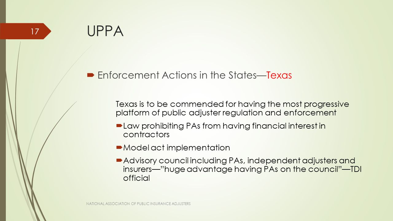 UPPA  Enforcement Actions in the States—Texas Texas is to be commended for having the most progressive platform of public adjuster regulation and enforcement  Law prohibiting PAs from having financial interest in contractors  Model act implementation  Advisory council including PAs, independent adjusters and insurers— huge advantage having PAs on the council —TDI official NATIONAL ASSOCIATION OF PUBLIC INSURANCE ADJUSTERS 17