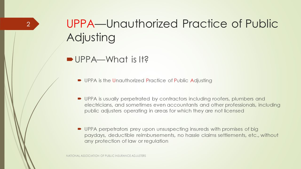 UPPA  From the Headlines…  Contractors Acting as Public Insurance Adjusters Irk States, Insurance Journal, July 29, 2011: [S]tates are cracking down on roofing and other contractors who pass themselves off as claims adjusters for customers.  Contractor Ordered to Cease and Desist from Unlicensed Public Adjusting, Property Insurance Coverage Blog, February 2, 2013: It is important for policyholders to understand they should ask those who attempt to do any [public adjuster-specific activities] whether they are a licensed and bonded public insurance adjuster before they sign any agreements or allow work to be performed. NATIONAL ASSOCIATION OF PUBLIC INSURANCE ADJUSTERS 3