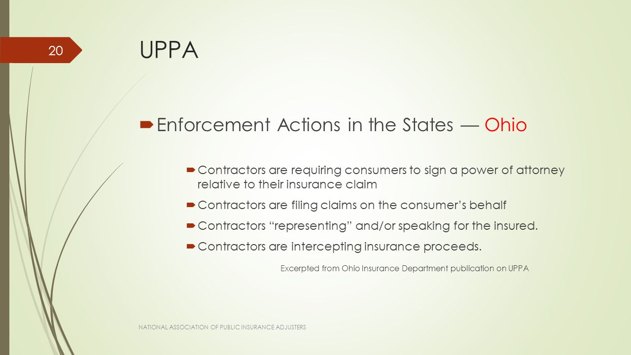 UPPA  Enforcement Actions in the States — Ohio  Contractors are requiring consumers to sign a power of attorney relative to their insurance claim  Contractors are filing claims on the consumer's behalf  Contractors representing and/or speaking for the insured.