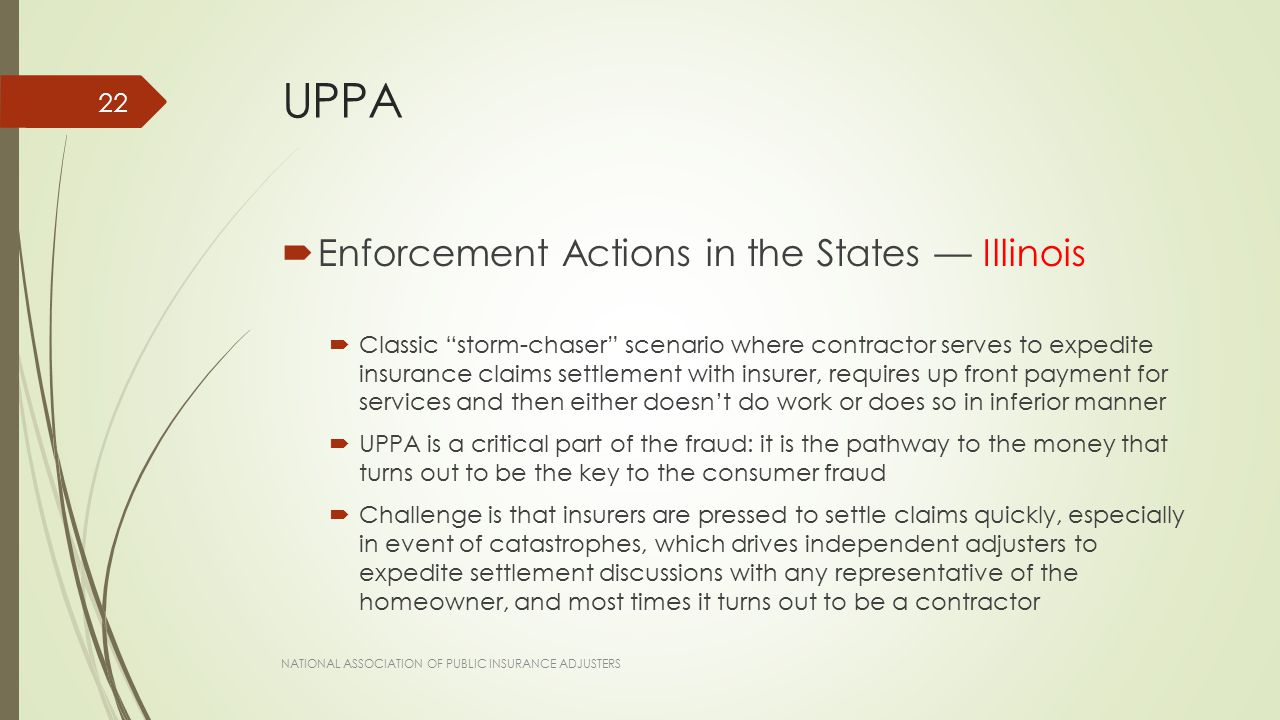 UPPA  Enforcement Actions in the States — Illinois  Classic storm-chaser scenario where contractor serves to expedite insurance claims settlement with insurer, requires up front payment for services and then either doesn't do work or does so in inferior manner  UPPA is a critical part of the fraud: it is the pathway to the money that turns out to be the key to the consumer fraud  Challenge is that insurers are pressed to settle claims quickly, especially in event of catastrophes, which drives independent adjusters to expedite settlement discussions with any representative of the homeowner, and most times it turns out to be a contractor NATIONAL ASSOCIATION OF PUBLIC INSURANCE ADJUSTERS 22