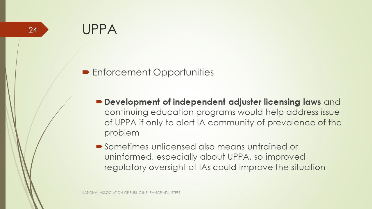UPPA  Enforcement Opportunities  Development of independent adjuster licensing laws and continuing education programs would help address issue of UPPA if only to alert IA community of prevalence of the problem  Sometimes unlicensed also means untrained or uninformed, especially about UPPA, so improved regulatory oversight of IAs could improve the situation NATIONAL ASSOCIATION OF PUBLIC INSURANCE ADJUSTERS 24