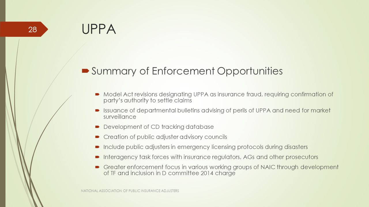 UPPA  Summary of Enforcement Opportunities  Model Act revisions designating UPPA as insurance fraud, requiring confirmation of party's authority to settle claims  Issuance of departmental bulletins advising of perils of UPPA and need for market surveillance  Development of CD tracking database  Creation of public adjuster advisory councils  Include public adjusters in emergency licensing protocols during disasters  Interagency task forces with insurance regulators, AGs and other prosecutors  Greater enforcement focus in various working groups of NAIC through development of TF and inclusion in D committee 2014 charge NATIONAL ASSOCIATION OF PUBLIC INSURANCE ADJUSTERS 28
