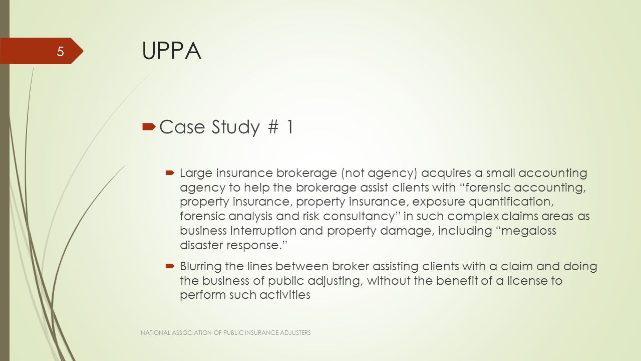 UPPA  Case Study # 1  Large insurance brokerage (not agency) acquires a small accounting agency to help the brokerage assist clients with forensic accounting, property insurance, property insurance, exposure quantification, forensic analysis and risk consultancy in such complex claims areas as business interruption and property damage, including megaloss disaster response.  Blurring the lines between broker assisting clients with a claim and doing the business of public adjusting, without the benefit of a license to perform such activities NATIONAL ASSOCIATION OF PUBLIC INSURANCE ADJUSTERS 5