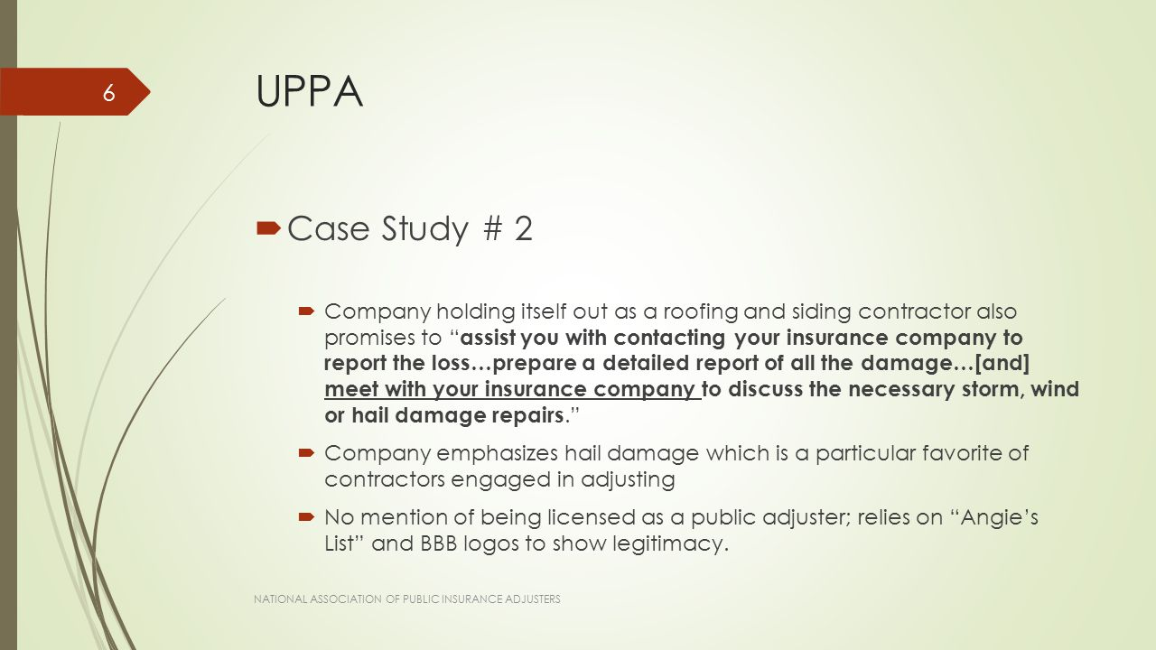 UPPA  Case Study # 2  Company holding itself out as a roofing and siding contractor also promises to assist you with contacting your insurance company to report the loss…prepare a detailed report of all the damage…[and] meet with your insurance company to discuss the necessary storm, wind or hail damage repairs.  Company emphasizes hail damage which is a particular favorite of contractors engaged in adjusting  No mention of being licensed as a public adjuster; relies on Angie's List and BBB logos to show legitimacy.