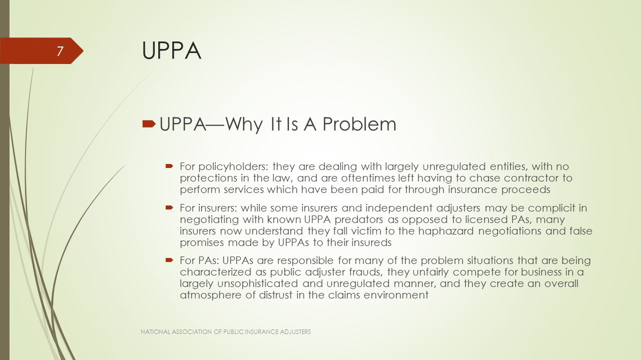 UPPA  UPPA—Why It Is A Problem  For policyholders: they are dealing with largely unregulated entities, with no protections in the law, and are oftentimes left having to chase contractor to perform services which have been paid for through insurance proceeds  For insurers: while some insurers and independent adjusters may be complicit in negotiating with known UPPA predators as opposed to licensed PAs, many insurers now understand they fall victim to the haphazard negotiations and false promises made by UPPAs to their insureds  For PAs: UPPAs are responsible for many of the problem situations that are being characterized as public adjuster frauds, they unfairly compete for business in a largely unsophisticated and unregulated manner, and they create an overall atmosphere of distrust in the claims environment NATIONAL ASSOCIATION OF PUBLIC INSURANCE ADJUSTERS 7