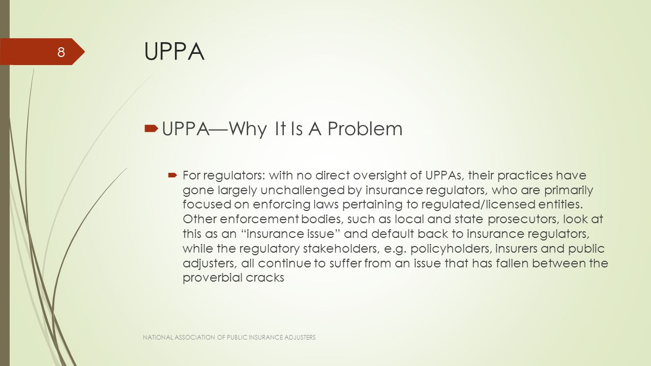 UPPA  UPPA—Why It Is A Problem  For regulators: with no direct oversight of UPPAs, their practices have gone largely unchallenged by insurance regulators, who are primarily focused on enforcing laws pertaining to regulated/licensed entities.