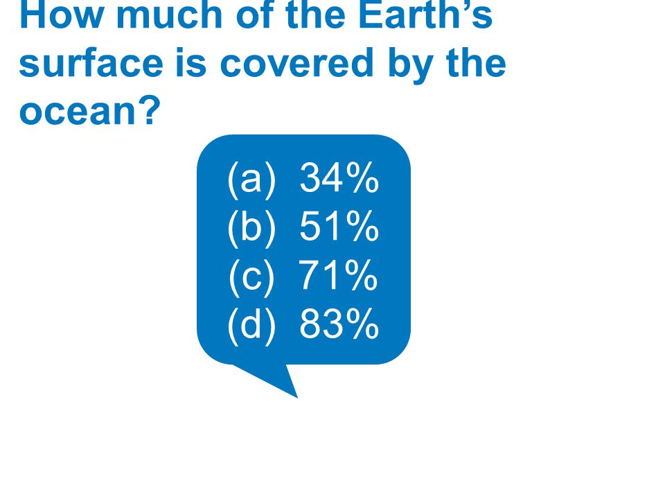 How much of the Earth's surface is covered by the ocean? (a) 34% (b) 51% (c) 71% (d) 83%