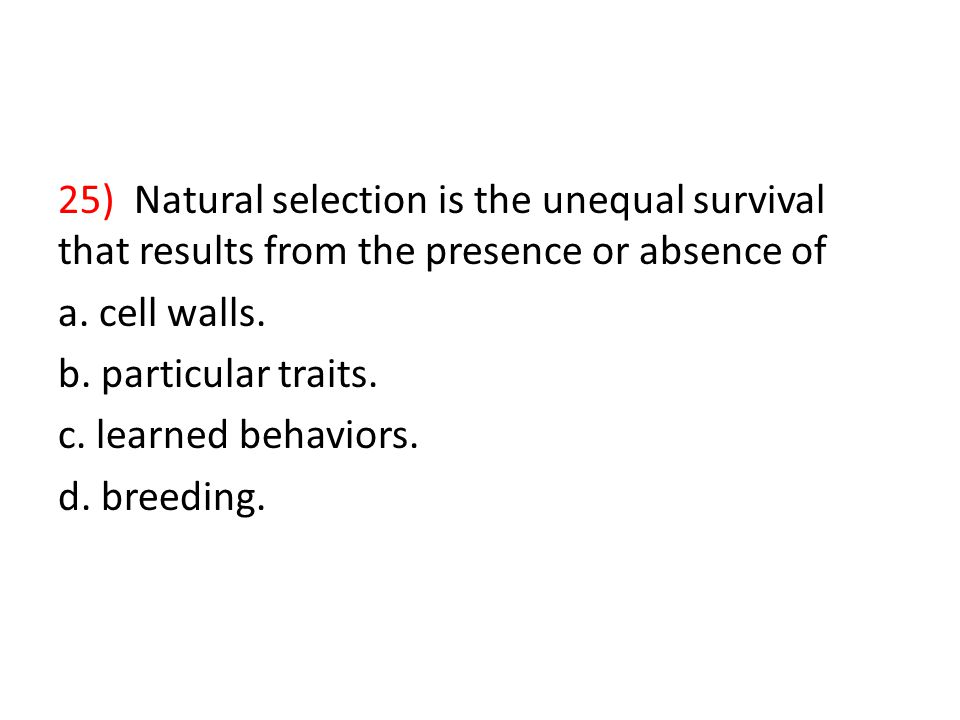 25) Natural selection is the unequal survival that results from the presence or absence of a.
