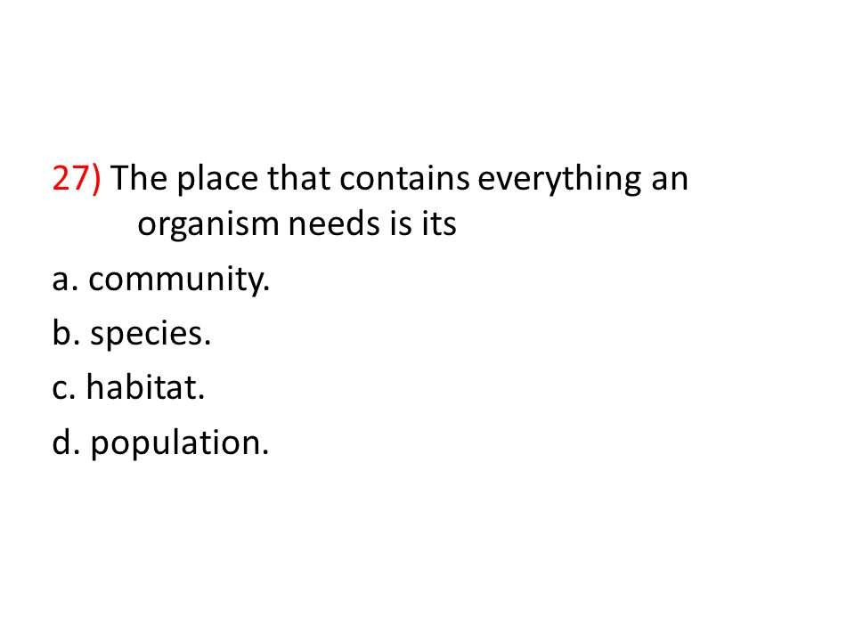 27) The place that contains everything an organism needs is its a.