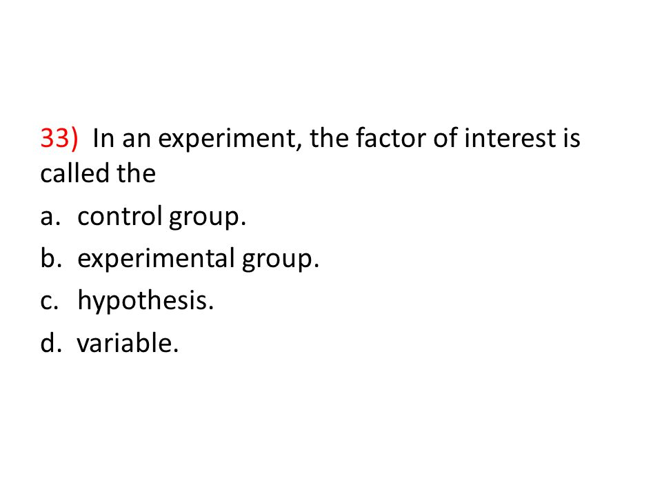 33) In an experiment, the factor of interest is called the a.control group.