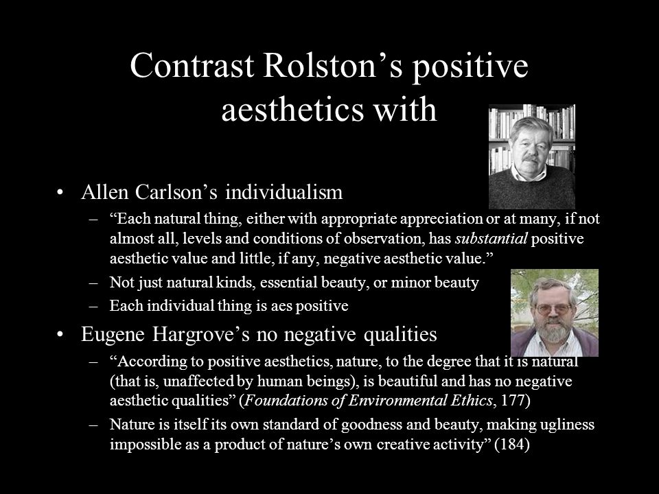 Contrast Rolston's positive aesthetics with Allen Carlson's individualism – Each natural thing, either with appropriate appreciation or at many, if not almost all, levels and conditions of observation, has substantial positive aesthetic value and little, if any, negative aesthetic value. –Not just natural kinds, essential beauty, or minor beauty –Each individual thing is aes positive Eugene Hargrove's no negative qualities – According to positive aesthetics, nature, to the degree that it is natural (that is, unaffected by human beings), is beautiful and has no negative aesthetic qualities (Foundations of Environmental Ethics, 177) –Nature is itself its own standard of goodness and beauty, making ugliness impossible as a product of nature's own creative activity (184)