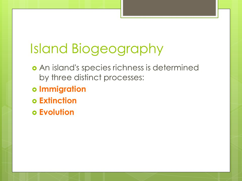 Island Biogeography  An island's species richness is determined by three distinct processes:  Immigration  Extinction  Evolution