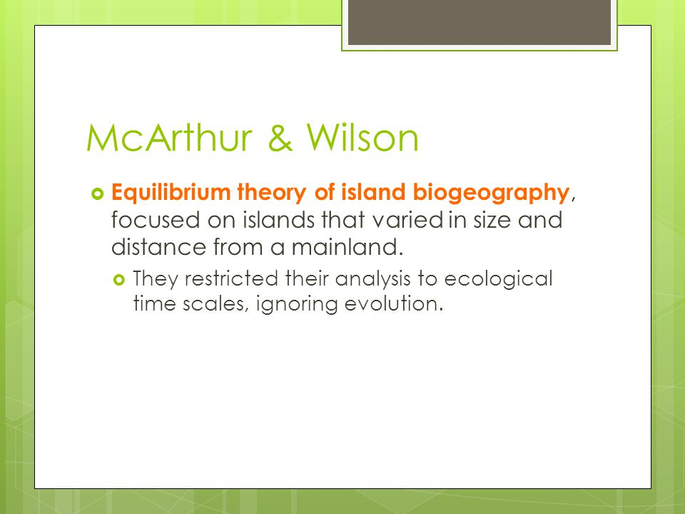 McArthur & Wilson  Equilibrium theory of island biogeography, focused on islands that varied in size and distance from a mainland.  They restricted
