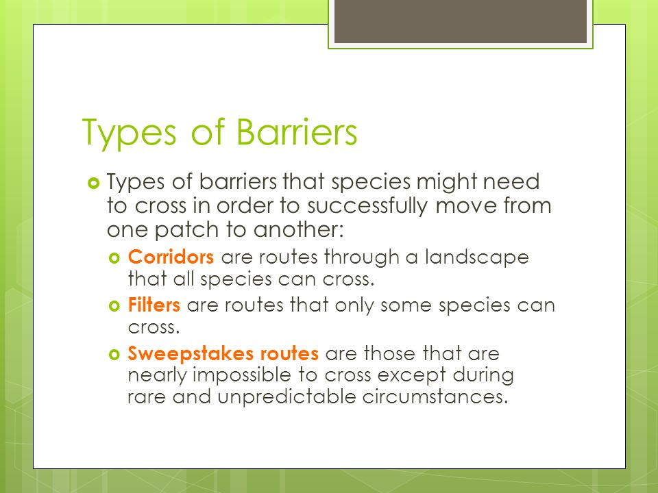 Types of Barriers  Types of barriers that species might need to cross in order to successfully move from one patch to another:  Corridors are routes
