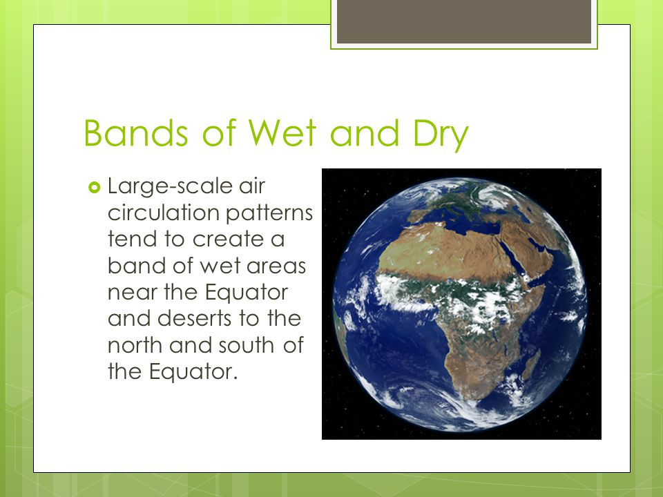 Bands of Wet and Dry  Large-scale air circulation patterns tend to create a band of wet areas near the Equator and deserts to the north and south of