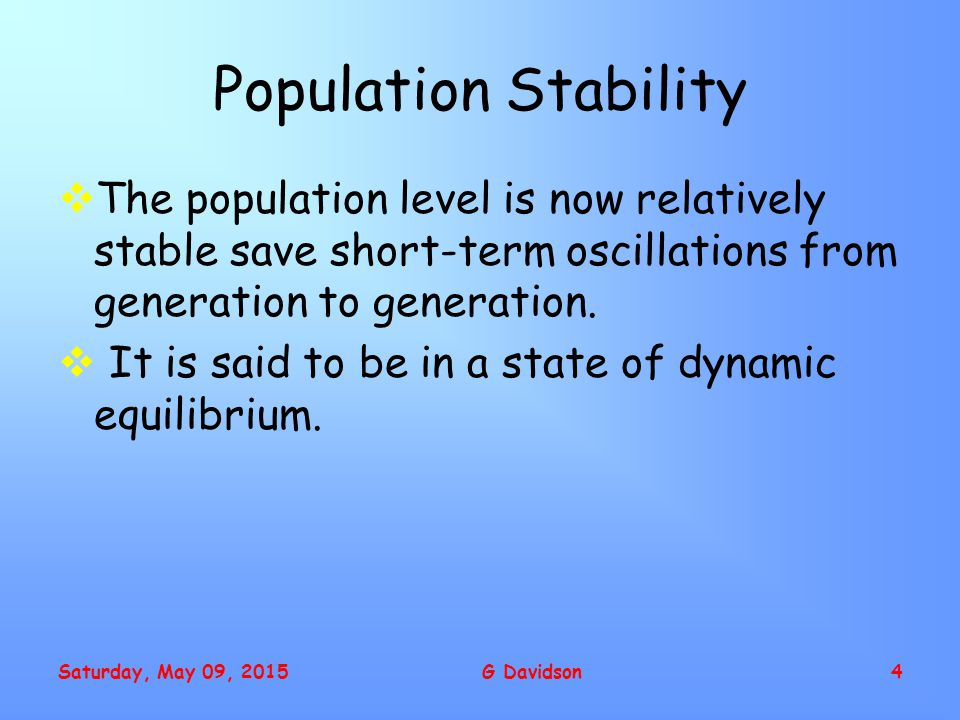 Saturday, May 09, 2015G Davidson4 Population Stability  The population level is now relatively stable save short-term oscillations from generation to generation.