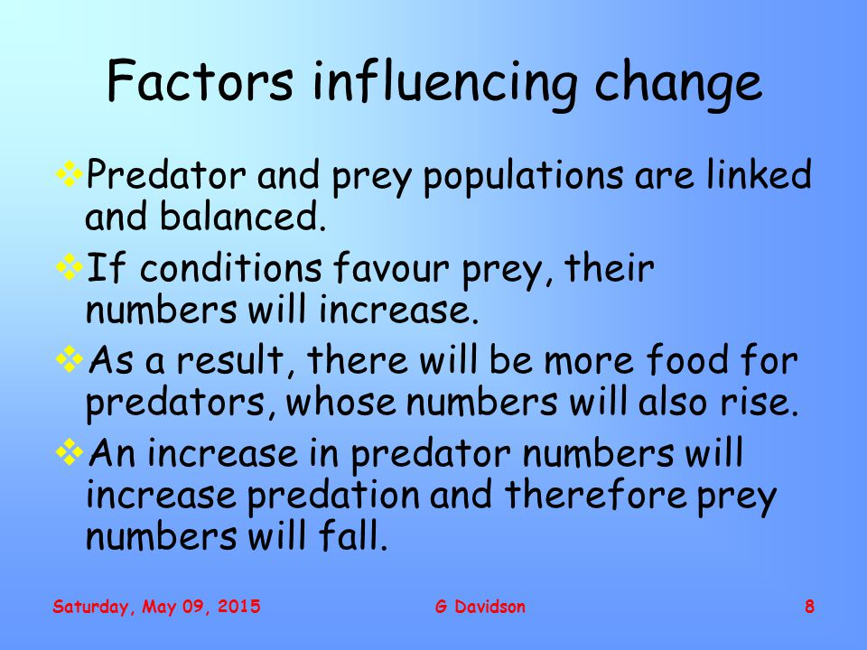 Saturday, May 09, 2015G Davidson8 Factors influencing change  Predator and prey populations are linked and balanced.