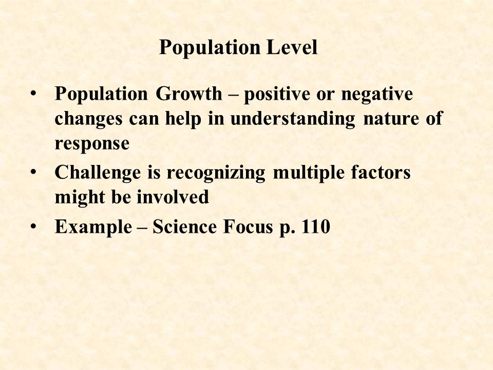 Population Level Population Growth – positive or negative changes can help in understanding nature of response Challenge is recognizing multiple factors might be involved Example – Science Focus p.