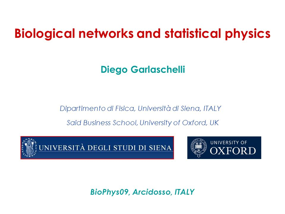 Biological networks and statistical physics Said Business School, University of Oxford, UK Diego Garlaschelli Dipartimento di Fisica, Università di Si