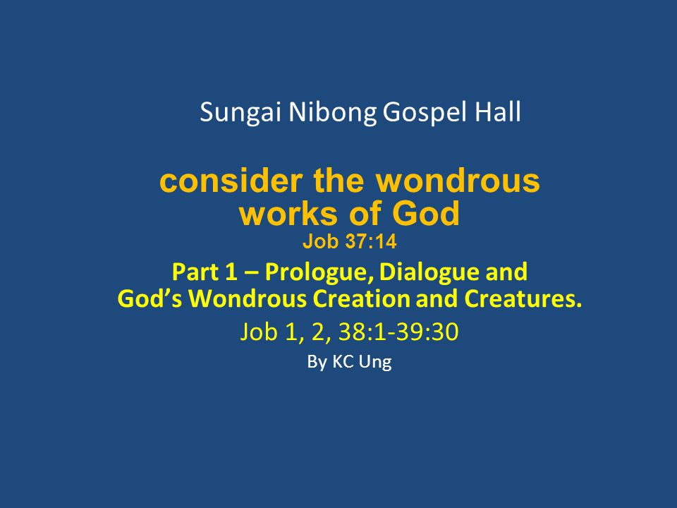 Sungai Nibong Gospel Hall consider the wondrous works of God Job 37:14 Part 1 – Prologue, Dialogue and God's Wondrous Creation and Creatures.