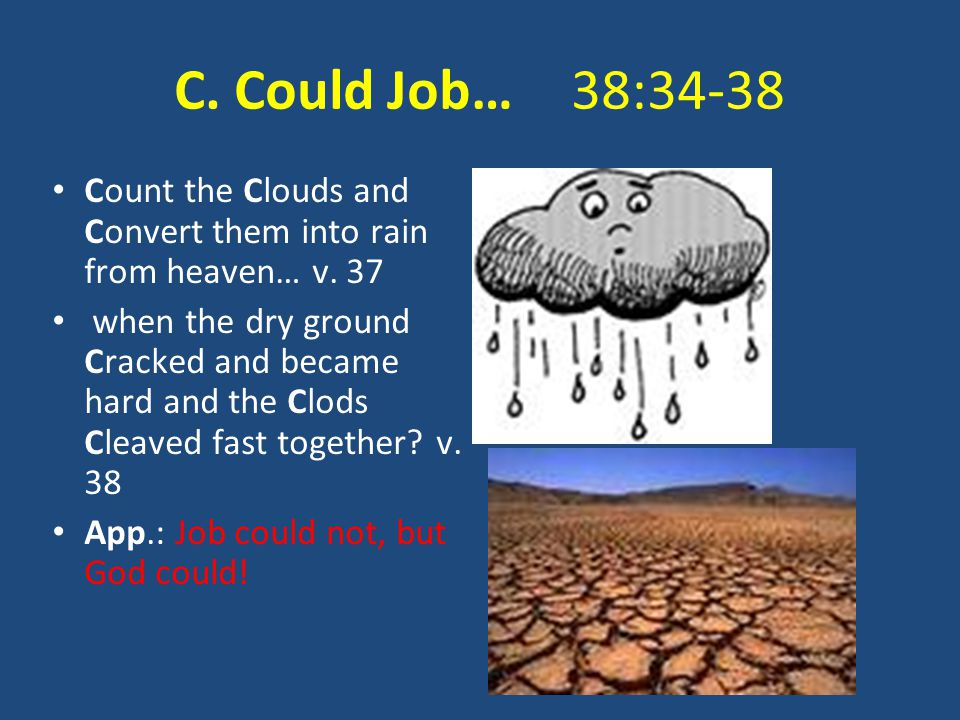 C. Could Job… 38:34-38 Count the Clouds and Convert them into rain from heaven… v. 37 when the dry ground Cracked and became hard and the Clods Cleave
