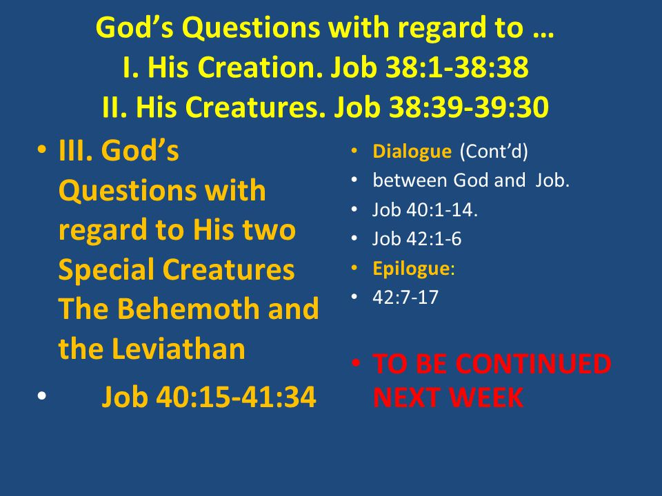 God's Questions with regard to … I. His Creation. Job 38:1-38:38 II. His Creatures. Job 38:39-39:30 III. God's Questions with regard to His two Specia