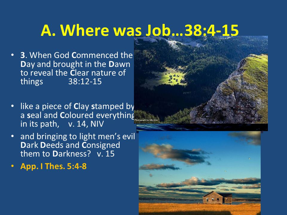 A. Where was Job…38:4-15 3. When God Commenced the Day and brought in the Dawn to reveal the Clear nature of things 38:12-15 like a piece of Clay stam