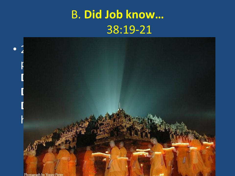 B. Did Job know… 38:19-21 2. The Dwelling places of Light and Darkness and Discern the Direction to their homes? 38:19-21