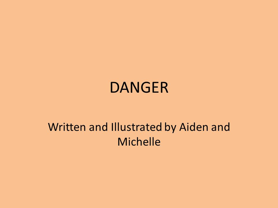 DANGER Written and Illustrated by Aiden and Michelle