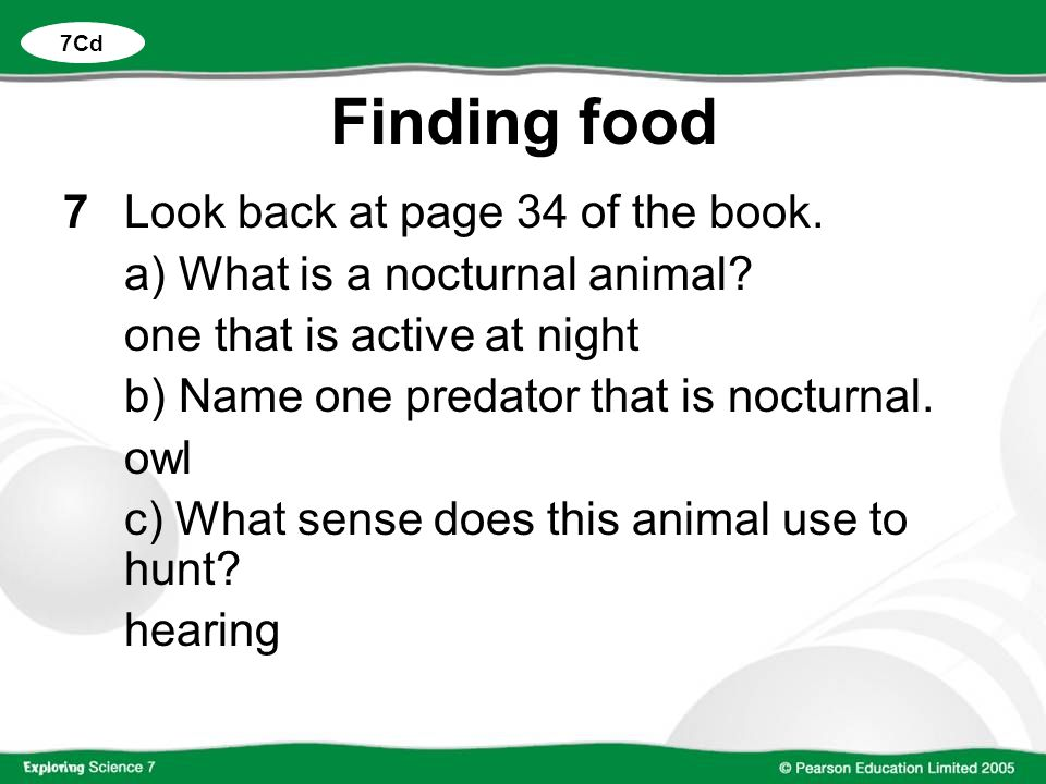 Finding food 7Look back at page 34 of the book. a) What is a nocturnal animal? one that is active at night b) Name one predator that is nocturnal. owl